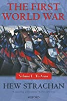 The First World War: Volume I: To Arms: 1 (First World War (Oxford Paperback))