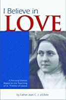 I Believe in Love: A Personal Retreat Based on the Teaching of St. Therese of Lisieux