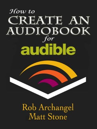 How to Create an Audiobook for Audible: Advice for Authors, Recording and Formatting Info, and More for ACX, Audible, and iTunes