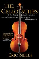 The Cello Suites: J. S. Bach, Pablo Casals, and the Search for a Baroque Masterpiece