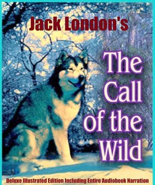 CALL OF THE WILD Classic Children's Book [Complete Unabridged, Illustrated, Annotated Edition]