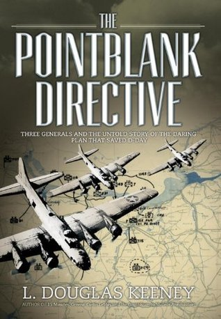The Pointblank Directive Three Generals and the Untold Story of the Daring Plan that Saved D-Day (Osprey General Military)