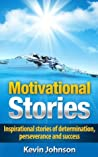 Motivational Stories: Inspirational Stories of Determination, Perseverance and Success