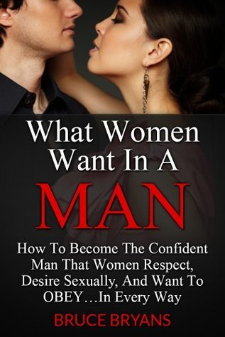 What-Women-Want-In-A-Man-How-To-Become-The-Alpha-Male-Women-Respect-Desire-And-Want-To-Submit-To