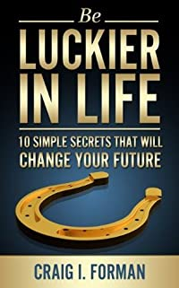 Be Luckier in Life: 10 Simple Secrets That Will Change Your Future