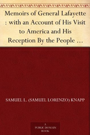 Memoirs of General Lafayette : with an Account of His Visit to America and His Reception By the People of the United States; From His Arrival, August 15th, ... Celebration at Yorktown, October 19th, 1824.