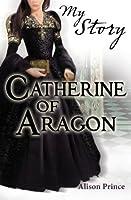 My Story: Catherine of Aragon (My Royal Story)