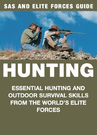 Hunting Essential Hunting and Outdoor Survival Skills from the World's Elite Forces (SAS and Elite Forces Guide)