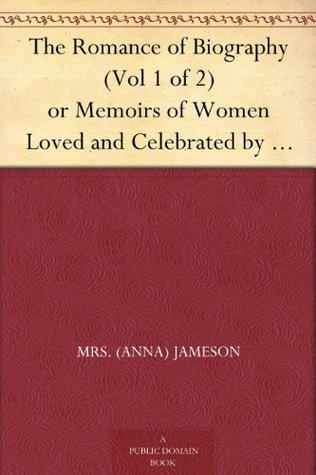 The Romance of Biography (Vol 1 of 2) or Memoirs of Women Loved and Celebrated by Poets, from the Days of the Troubadours to the Present Age. 3rd ed. 2 Vols.