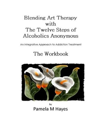 Blending Art Therapy and the Twelve Steps of Alcoholics Anonymous - The Workbook: An Integrative Approach to Addiction Treatment