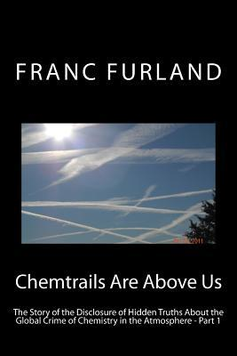 Chemtrails Are Above Us: The Story of the Disclosure of Hidden Truths about the Global Crime of Chemistry in the Atmosphere