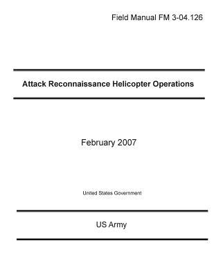 Field Manual FM 3-04.126 Attack Reconnaissance Helicopter Operations February 2007