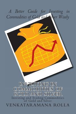 Investing in Commodities of Gold and Silver: Investing and Trading Commodities of Gold and Silver