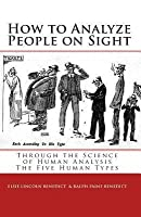 How to Analyze People on Sight: The Five Human Types: How to Analyze People on Sight Through the Science of Human Analysis & the Five Human Types