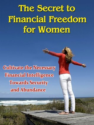 The Secret to Financial Freedom for Women - Cultivate the Necessary Financial Intelligence Towards Security and Abundance ((Suze Orman, Rhonda Burn, Oprah Winfrey, Tony Robbins, David Bach) ))