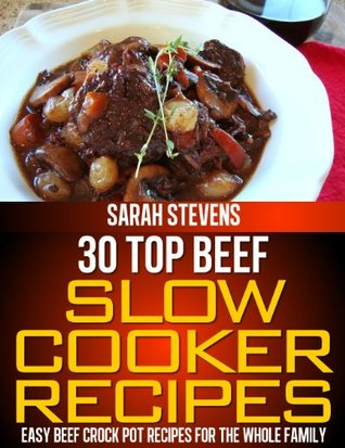 30 Top Beef Slow Cooker Recipes - Easy Beef Crock Pot Recipes For The Whole Family (Quick and Healthy Cookbooks)