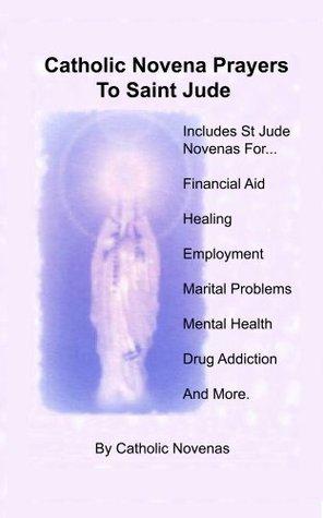 Catholic Novena Prayers To Saint Jude: Including Financial Aid Novena, Physical Healing Novenas, Employment Novena, Marital Difficulty Novena, Mental Illness Novena, Alcoholic Help Novena, And Others