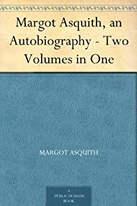 Margot Asquith, an Autobiography - Two Volumes in One