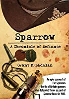 Sparrow - A Chronicle of Defiance: An Epic Account of the Sparrows - Battle of Britain Gunners Who Defended Timor as Part of Sparrow Force in 1942.