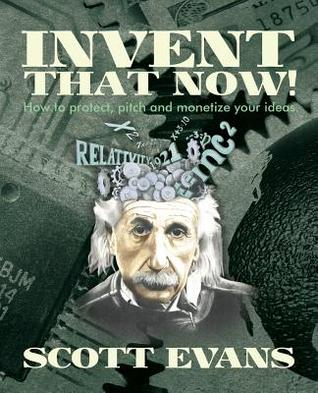 Invent That Now!: A Nuts and Bolts Guide to Protecting, Pitching and Monetizing Your Ideas