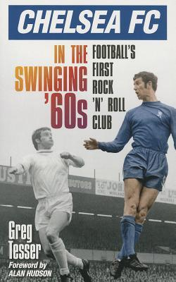 Chelsea FC in the Swinging '60s: Football's First Rock 'n' Roll Club Greg Tesser