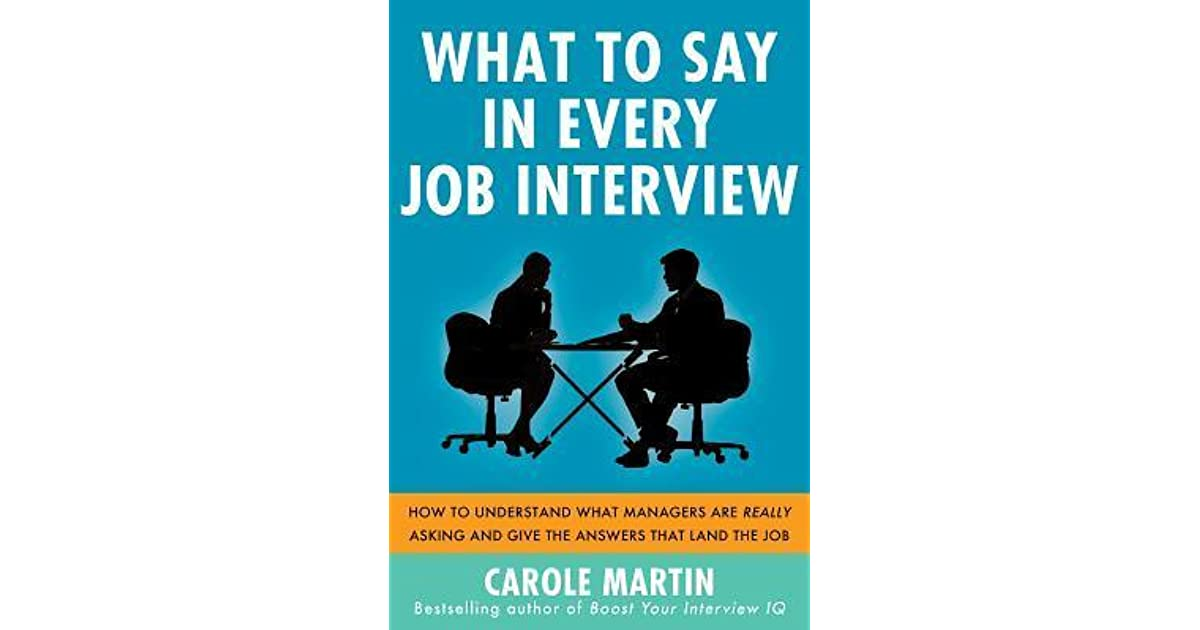 Amazing What To Say In Every Job Interview: How To Understand What Managers Are Really  Asking And Give The Answers That Land The Job By Carole Martin