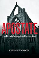 Apostate - The Men Who Destroyed the Christian West