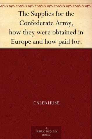 The Supplies for the Confederate Army, how they were obtained in Europe and how paid for.