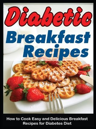 Diabetic Breakfast Recipes How To Cook Easy And Delicious Breakfast Recipes For Diabetes Diet By Cynthia Michaels