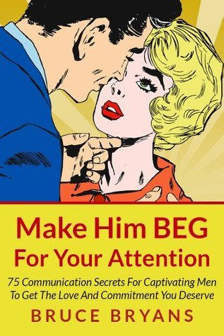 Make-him-beg-for-your-attention-75-communication-secrets-for-captivating-men-to-get-the-love-and-commitment-you-deserve