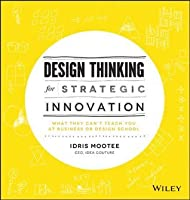 Design Thinking for Strategic Innovation: What They Can't Teach You at Business or Design School