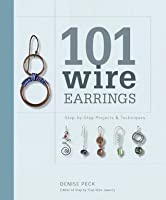 101 Wire Earrings: Step-by-Step Projects and Techniques