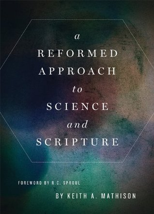 A Reformed Approach to Science and Scripture by Keith A. Mathison
