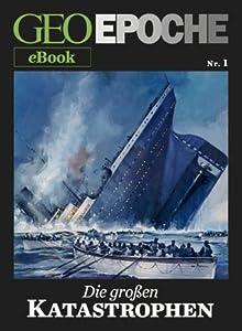 GEO EPOCHE eBook Nr. 1: Die großen Katastrophen: Acht historische Reportagen über Ereignisse, die die Welt erschüttert haben