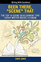 "Been There, ""Scene"" That: The Top 10 Scene Development Tips Every Writer Needs to Know (Writing With Excellence)"