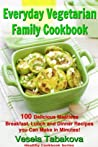 Everyday Vegetarian Family Cookbook: 100 Delicious Meatless Breakfast, Lunch and Dinner Recipes you Can Make in Minutes! (FREE BONUS RECIPES: 10 Natural ... Beauty Recipes) (Healthy Cookbook Series)