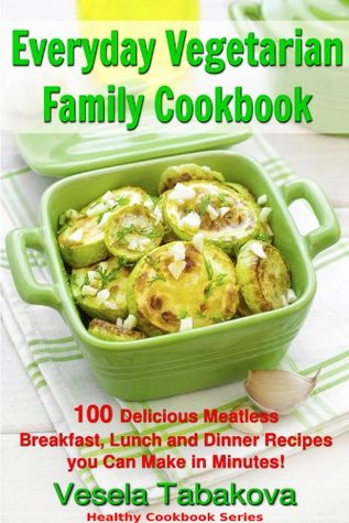 Everyday Vegetarian Family Cookbook: 100 Delicious Meatless Breakfast, Lunch and Dinner Recipes you Can Make in Minutes! (FREE BONUS RECIPES: 10 Natural ... Beauty Recipes)