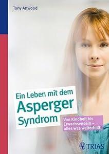 Ein ganzes Leben mit dem Asperger-Syndrom: Alle Fragen - alle Antworten