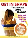 Get In Shape With Resistance Band Training: The 30 Best Resistance Band Workouts and Exercises That Will Sculpt and Tone Your Body At Home (Get In Shape Workout Routines and Exercises)
