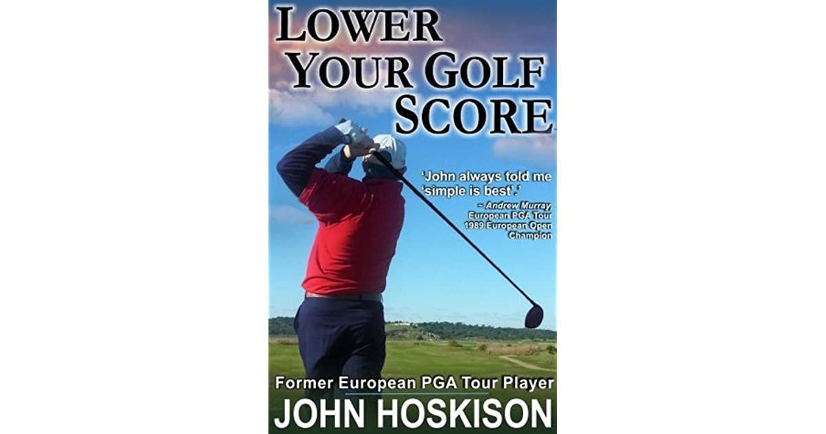 Lower Your Golf Score Simple Steps To Save Shots By John Hoskison