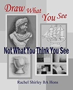 Draw What You See Not What You Think You See: Learn How to Draw for Beginners