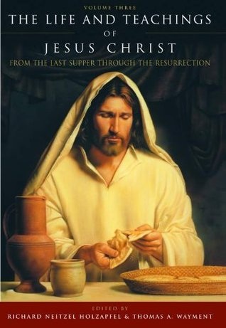 The Life and Teachings of Jesus Christ, vol. 3: From the Last Supper Through the Resurrection