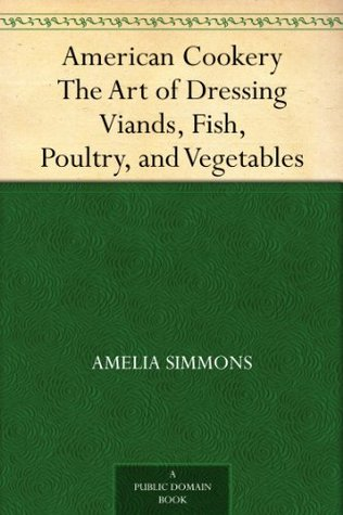 American Cookery The Art of Dressing Viands, Fish, Poultry, and Vegetables