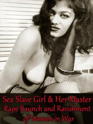 Sex Slave Girl and Her Master - Rape Raunch and Ravishment of Women in War (Historical Erotic Adventure Fiction Books)