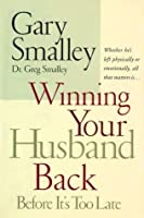 Winning Your Husband Back Before It's Too Late: Whether He's Left Physically or Emotionally, All that Matters is...