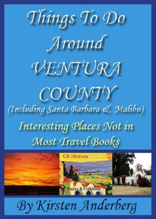 Things to Do Around Ventura County, CA - including Santa Barbara and Malibu (Interesting Places Not In Most Travel Books) (2011-2012)