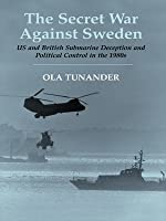 The Secret War Against Sweden: US and British Submarine Deception in the 1980s (Cass Series: Naval Policy and History)