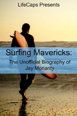 Surfing Mavericks: The Unofficial Biography of Jay Moriarity ...