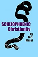 Schizophrenic Christianity: How Christian Fundamentalism Attracts and Protects Sociopaths, Abusive Pastors, and Child Molesters