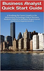 Business Analyst Quick Start Guide -- A Roadmap for Career Growth in the Information Technology Field of Business Analysis